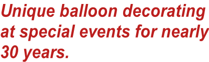 Unique balloon decorating at special events for nearly 30 years.