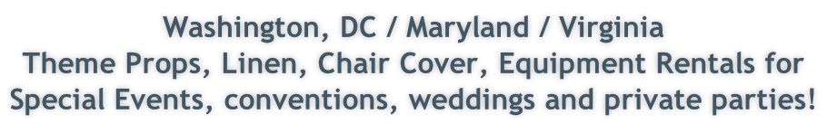 Washington, DC / Maryland / Virginia Theme Props, Linen, Chair Cover, Equipment Rentals for  Special Events, conventions, weddings and private parties!