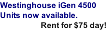 Westinghouse iGen 4500 Units now available.                      Rent for $75 day!